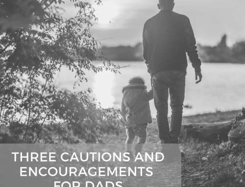 Three Cautions and Encouragements for Dads